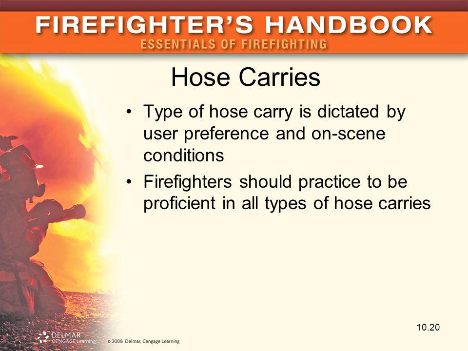 Hose Carries Type of hose carry is dictated by user preference and on-scene conditions Firefighters should practice to be proficient in all types of h