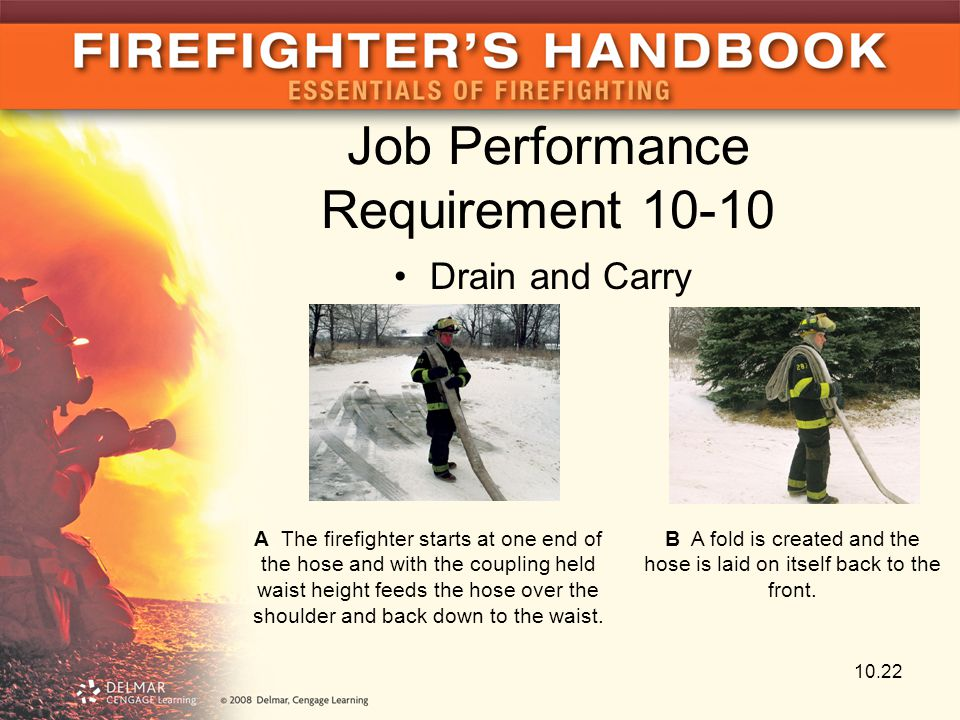 10.22 Job Performance Requirement 10-10 Drain and Carry A The firefighter starts at one end of the hose and with the coupling held waist height feeds