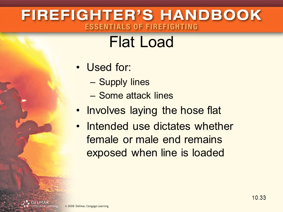 Flat Load Used for: –Supply lines –Some attack lines Involves laying the hose flat Intended use dictates whether female or male end remains exposed wh