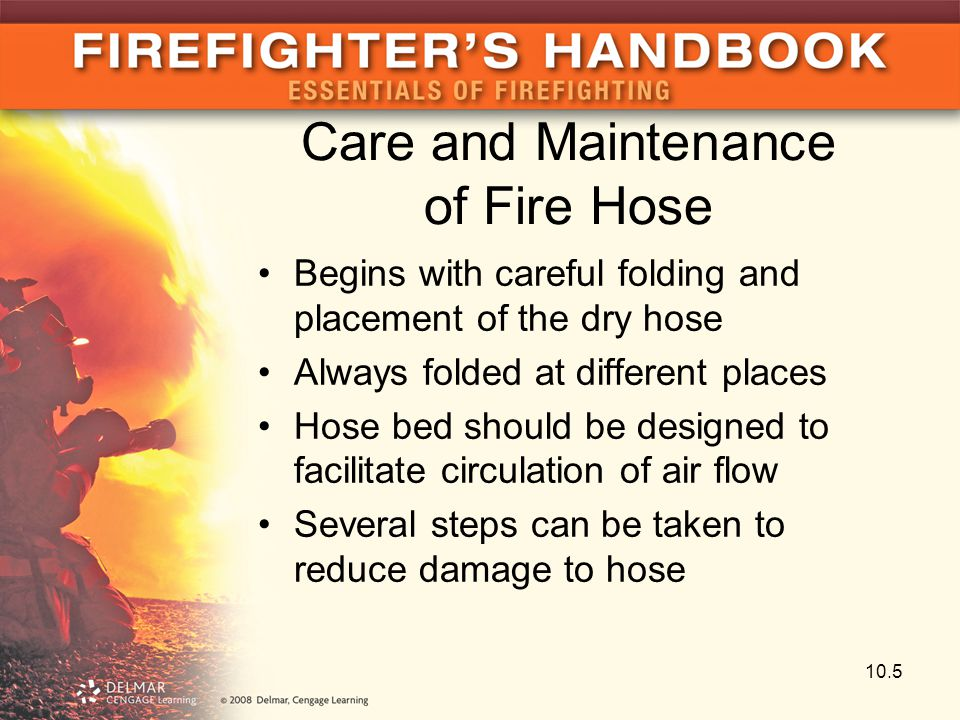 Care and Maintenance of Fire Hose Begins with careful folding and placement of the dry hose Always folded at different places Hose bed should be desig