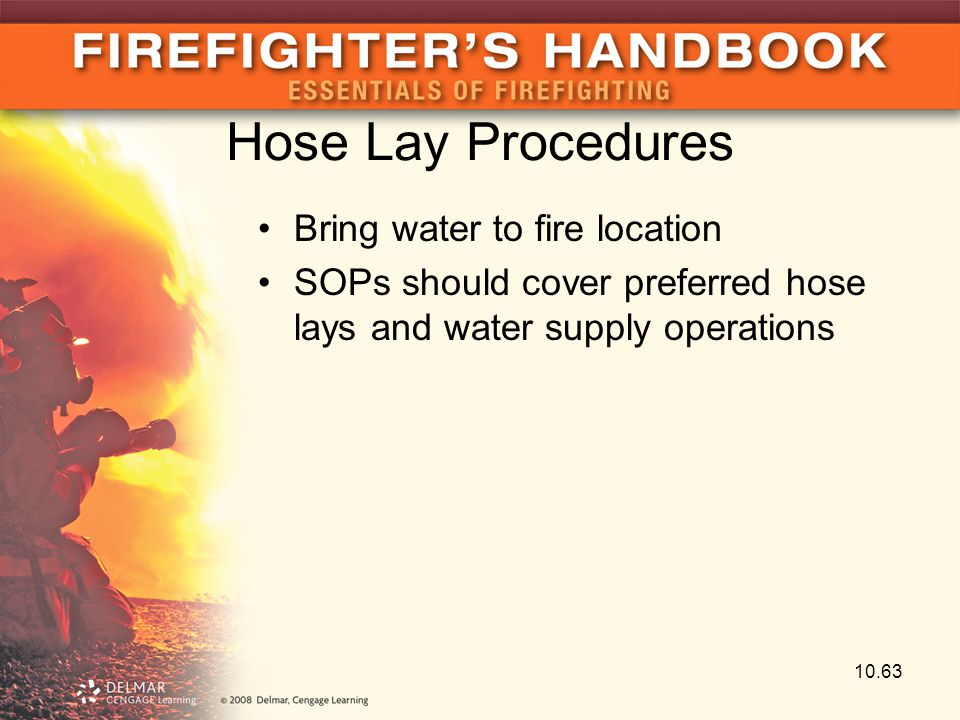 Hose Lay Procedures Bring water to fire location SOPs should cover preferred hose lays and water supply operations 10.63