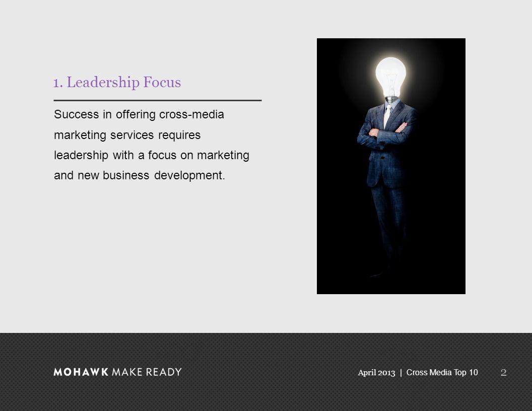 April 2013 | Cross Media Top 10 1. Leadership Focus Success in offering cross-media marketing services requires leadership with a focus on marketing a