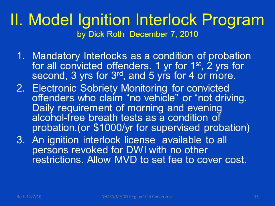 II. Model Ignition Interlock Program by Dick Roth December 7, 2010 1.Mandatory Interlocks as a condition of probation for all convicted offenders. 1 y
