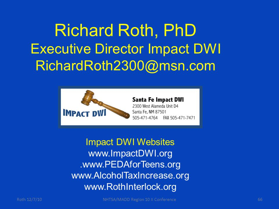 Roth 12/7/10NHTSA/MADD Region 10 II Conference66 Richard Roth, PhD Executive Director Impact DWI RichardRoth2300@msn.com Impact DWI Websites www.ImpactDWI.org.www.PEDAforTeens.org www.AlcoholTaxIncrease.org www.RothInterlock.org