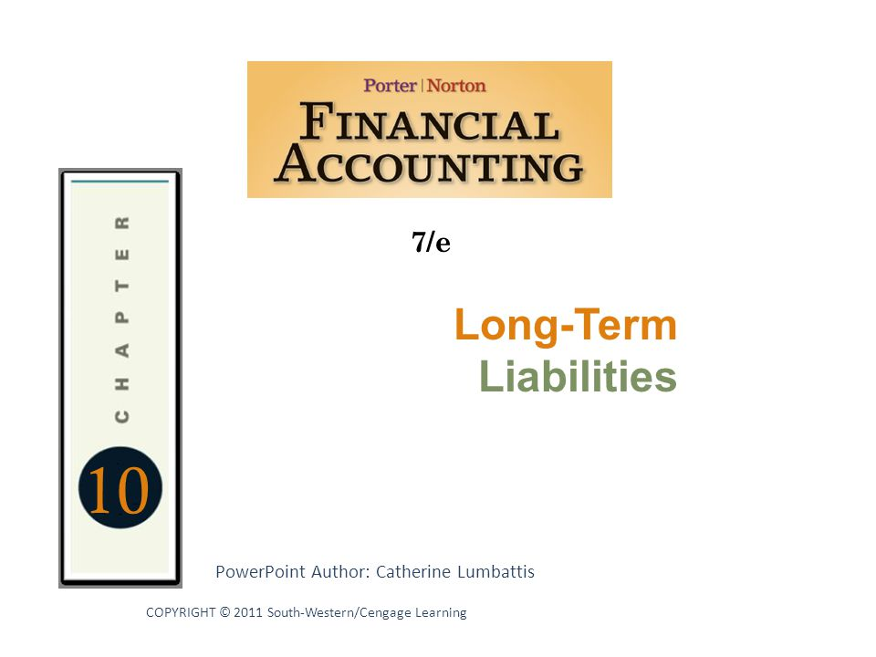 10 7/e PowerPoint Author: Catherine Lumbattis COPYRIGHT © 2011 South-Western/Cengage Learning Long-Term Liabilities