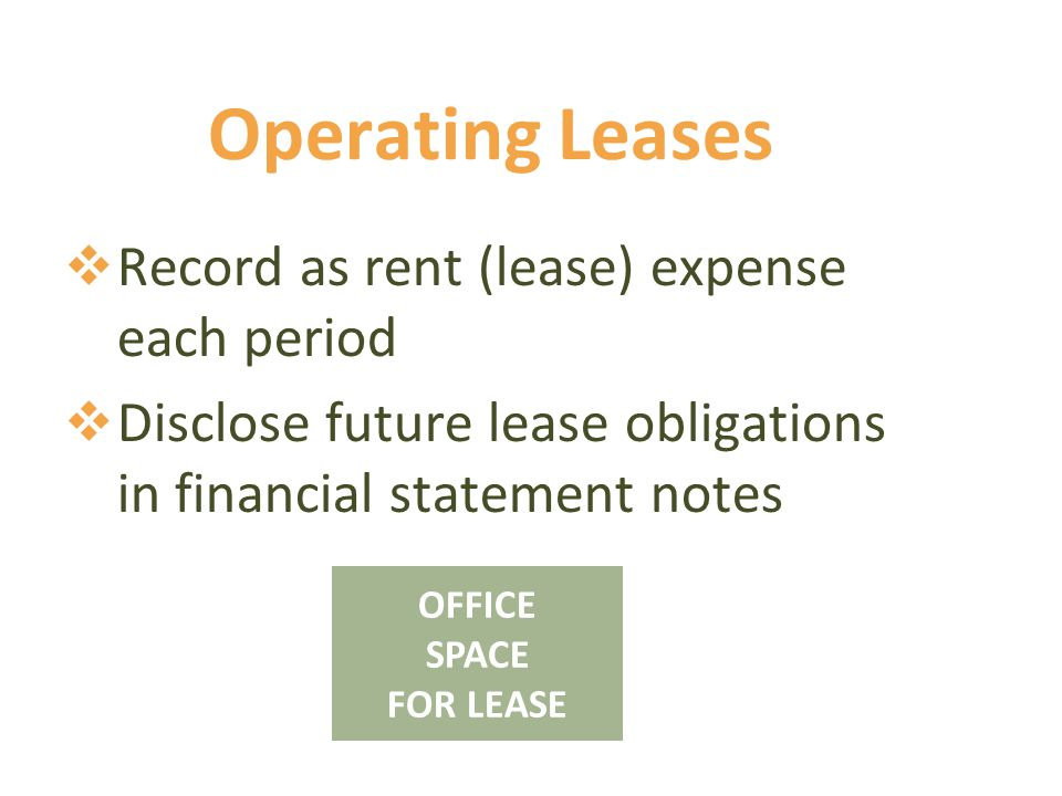 Operating Leases  Record as rent (lease) expense each period  Disclose future lease obligations in financial statement notes OFFICE SPACE FOR LEASE