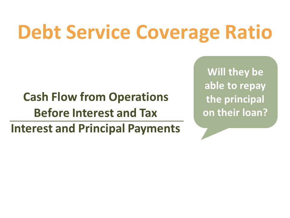 Debt Service Coverage Ratio Cash Flow from Operations Before Interest and Tax Interest and Principal Payments Will they be able to repay the principal on their loan