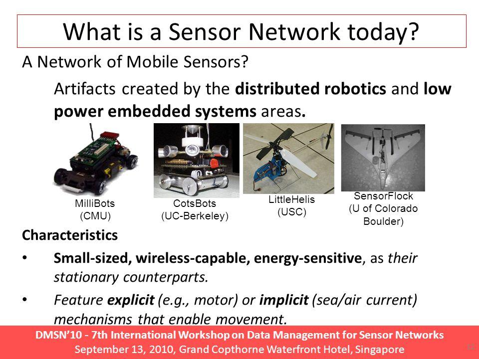 DMSN'10 - 7th International Workshop on Data Management for Sensor Networks September 13, 2010, Grand Copthorne Waterfront Hotel, Singapore 12 What is a Sensor Network today.