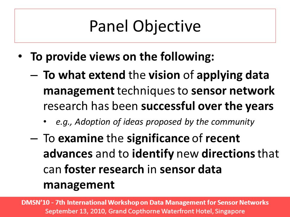 DMSN'10 - 7th International Workshop on Data Management for Sensor Networks September 13, 2010, Grand Copthorne Waterfront Hotel, Singapore Panel Objective To provide views on the following: – To what extend the vision of applying data management techniques to sensor network research has been successful over the years e.g., Adoption of ideas proposed by the community – To examine the significance of recent advances and to identify new directions that can foster research in sensor data management