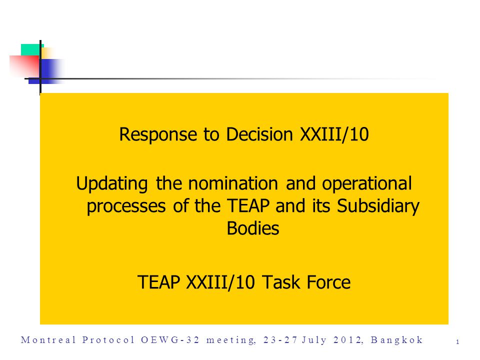 M o n t r e a l P r o t o c o l O E W G - 3 2 m e e t i n g, 2 3 - 2 7 J u l y 2 0 1 2, B a n g k o k 1 Response to Decision XXIII/10 Updating the nomination and operational processes of the TEAP and its Subsidiary Bodies TEAP XXIII/10 Task Force