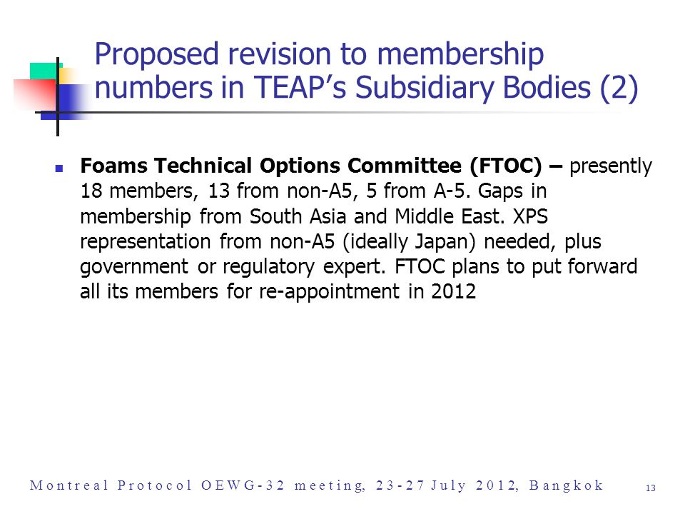 M o n t r e a l P r o t o c o l O E W G - 3 2 m e e t i n g, 2 3 - 2 7 J u l y 2 0 1 2, B a n g k o k 13 Proposed revision to membership numbers in TEAP's Subsidiary Bodies (2) Foams Technical Options Committee (FTOC) – presently 18 members, 13 from non-A5, 5 from A-5.