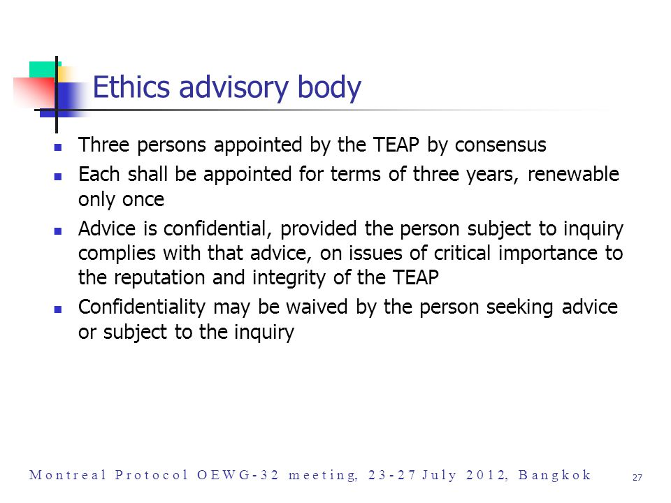 M o n t r e a l P r o t o c o l O E W G - 3 2 m e e t i n g, 2 3 - 2 7 J u l y 2 0 1 2, B a n g k o k 27 Ethics advisory body Three persons appointed by the TEAP by consensus Each shall be appointed for terms of three years, renewable only once Advice is confidential, provided the person subject to inquiry complies with that advice, on issues of critical importance to the reputation and integrity of the TEAP Confidentiality may be waived by the person seeking advice or subject to the inquiry