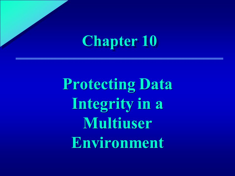 1 Chapter 10 Protecting Data Integrity in a Multiuser Environment