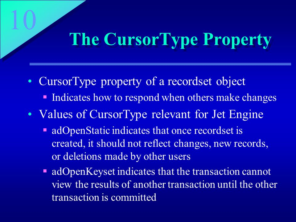 10 The CursorType Property CursorType property of a recordset object  Indicates how to respond when others make changes Values of CursorType relevant for Jet Engine  adOpenStatic indicates that once recordset is created, it should not reflect changes, new records, or deletions made by other users  adOpenKeyset indicates that the transaction cannot view the results of another transaction until the other transaction is committed