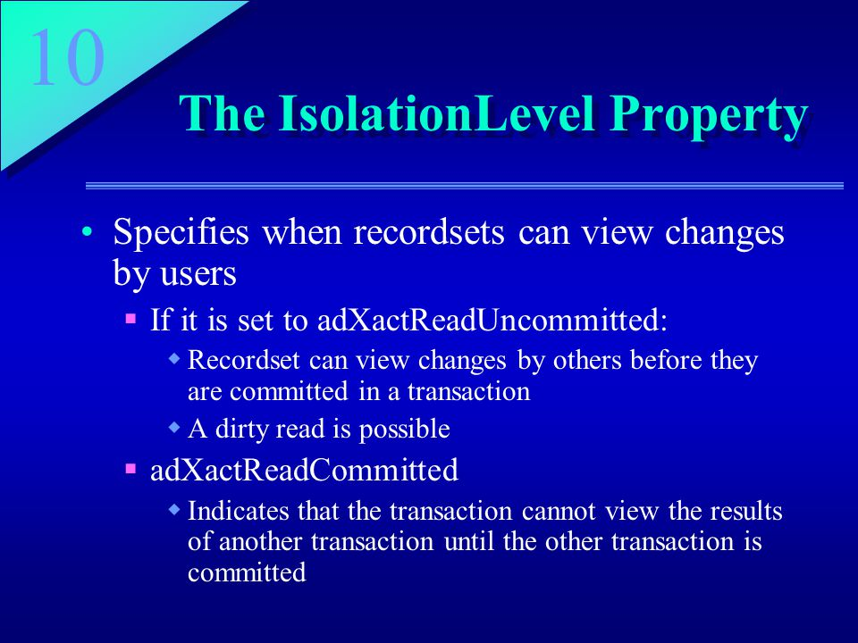 10 The IsolationLevel Property Specifies when recordsets can view changes by users  If it is set to adXactReadUncommitted:  Recordset can view changes by others before they are committed in a transaction  A dirty read is possible  adXactReadCommitted  Indicates that the transaction cannot view the results of another transaction until the other transaction is committed