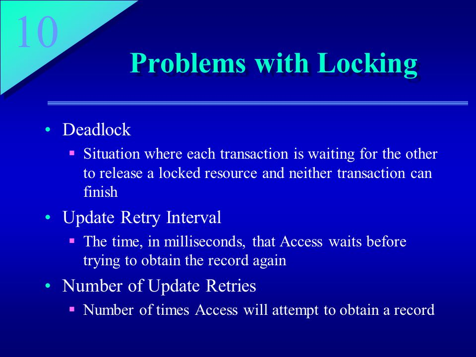 10 Problems with Locking Deadlock  Situation where each transaction is waiting for the other to release a locked resource and neither transaction can finish Update Retry Interval  The time, in milliseconds, that Access waits before trying to obtain the record again Number of Update Retries  Number of times Access will attempt to obtain a record