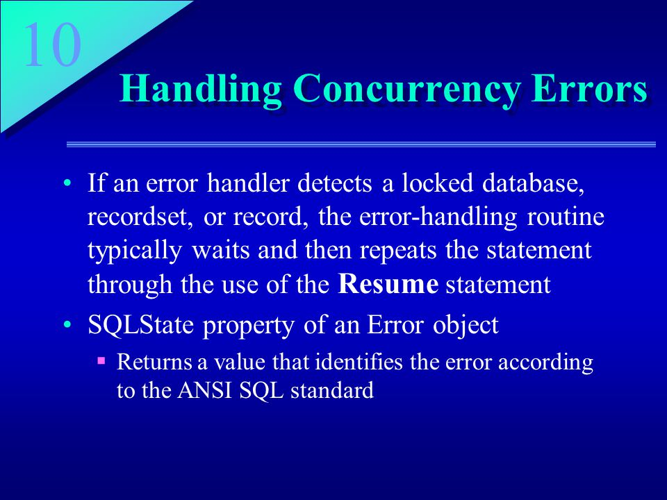 10 Handling Concurrency Errors If an error handler detects a locked database, recordset, or record, the error-handling routine typically waits and then repeats the statement through the use of the Resume statement SQLState property of an Error object  Returns a value that identifies the error according to the ANSI SQL standard