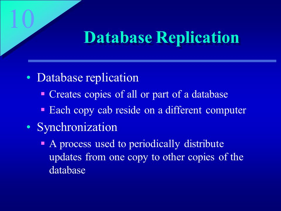 10 Database Replication Database replication  Creates copies of all or part of a database  Each copy cab reside on a different computer Synchronization  A process used to periodically distribute updates from one copy to other copies of the database