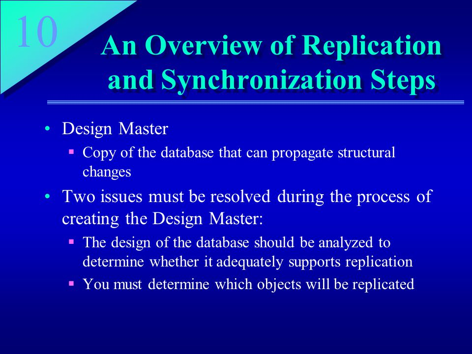 10 An Overview of Replication and Synchronization Steps Design Master  Copy of the database that can propagate structural changes Two issues must be resolved during the process of creating the Design Master:  The design of the database should be analyzed to determine whether it adequately supports replication  You must determine which objects will be replicated