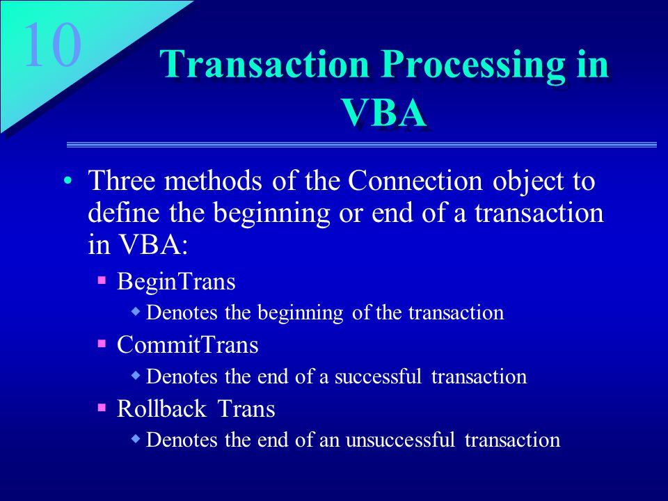 10 Transaction Processing in VBA Three methods of the Connection object to define the beginning or end of a transaction in VBA:  BeginTrans  Denotes the beginning of the transaction  CommitTrans  Denotes the end of a successful transaction  Rollback Trans  Denotes the end of an unsuccessful transaction