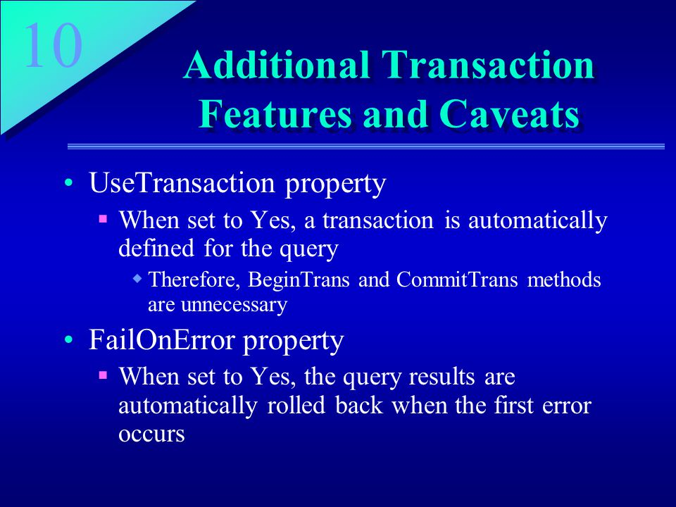 10 Additional Transaction Features and Caveats UseTransaction property  When set to Yes, a transaction is automatically defined for the query  Therefore, BeginTrans and CommitTrans methods are unnecessary FailOnError property  When set to Yes, the query results are automatically rolled back when the first error occurs