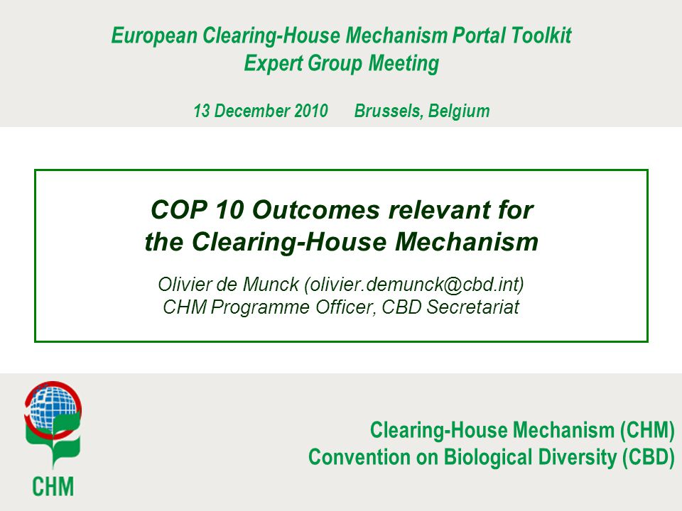 Clearing-House Mechanism (CHM) Convention on Biological Diversity (CBD) COP 10 Outcomes relevant for the Clearing-House Mechanism Olivier de Munck (olivier.demunck@cbd.int) CHM Programme Officer, CBD Secretariat European Clearing-House Mechanism Portal Toolkit Expert Group Meeting 13 December 2010 Brussels, Belgium