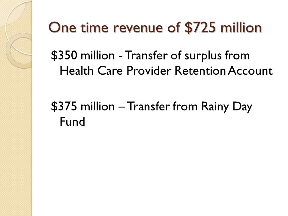 One time revenue of $725 million $350 million - Transfer of surplus from Health Care Provider Retention Account $375 million – Transfer from Rainy Day Fund