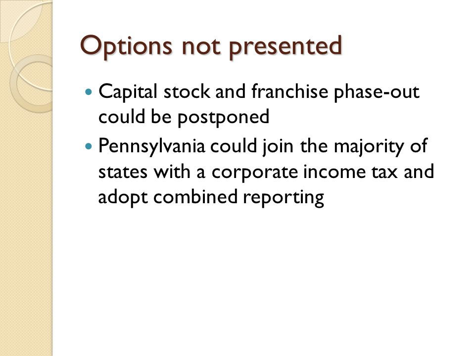 Options not presented Capital stock and franchise phase-out could be postponed Pennsylvania could join the majority of states with a corporate income tax and adopt combined reporting