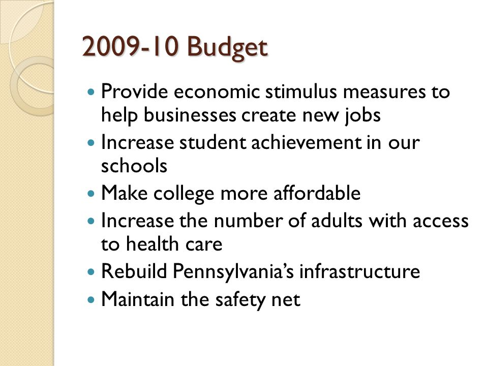 2009-10 Budget Provide economic stimulus measures to help businesses create new jobs Increase student achievement in our schools Make college more affordable Increase the number of adults with access to health care Rebuild Pennsylvania's infrastructure Maintain the safety net