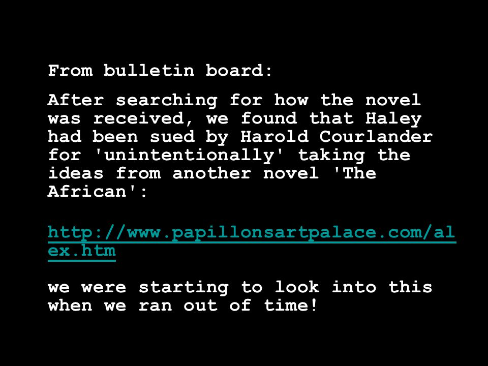 From bulletin board: After searching for how the novel was received, we found that Haley had been sued by Harold Courlander for unintentionally taking the ideas from another novel The African : http://www.papillonsartpalace.com/al ex.htm http://www.papillonsartpalace.com/al ex.htm we were starting to look into this when we ran out of time!
