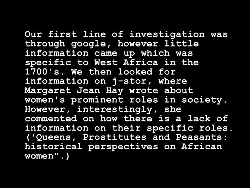 Our first line of investigation was through google, however little information came up which was specific to West Africa in the 1700 s.