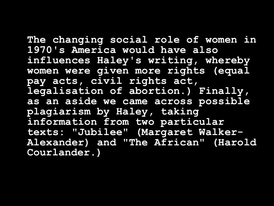 The changing social role of women in 1970 s America would have also influences Haley s writing, whereby women were given more rights (equal pay acts, civil rights act, legalisation of abortion.) Finally, as an aside we came across possible plagiarism by Haley, taking information from two particular texts: Jubilee (Margaret Walker- Alexander) and The African (Harold Courlander.)