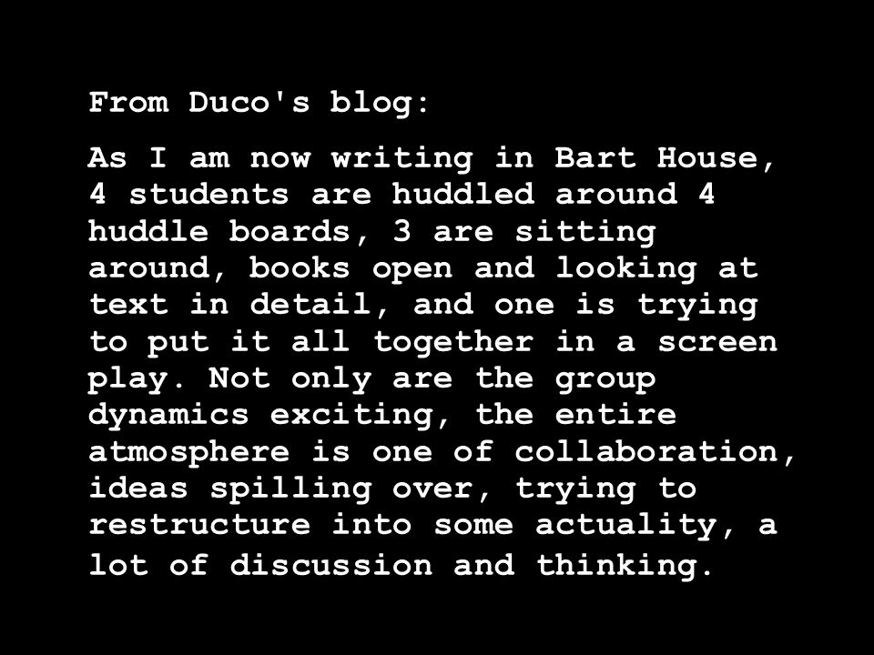 From Duco s blog: As I am now writing in Bart House, 4 students are huddled around 4 huddle boards, 3 are sitting around, books open and looking at text in detail, and one is trying to put it all together in a screen play.