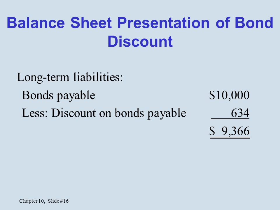 Chapter 10, Slide #16 Balance Sheet Presentation of Bond Discount Long-term liabilities: Bonds payable $10,000 Less: Discount on bonds payable 634 $ 9,366