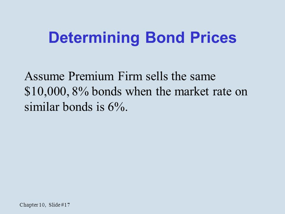 Chapter 10, Slide #17 Determining Bond Prices Assume Premium Firm sells the same $10,000, 8% bonds when the market rate on similar bonds is 6%.