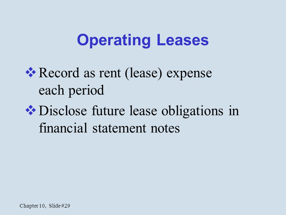 Chapter 10, Slide #29 Operating Leases  Record as rent (lease) expense each period  Disclose future lease obligations in financial statement notes