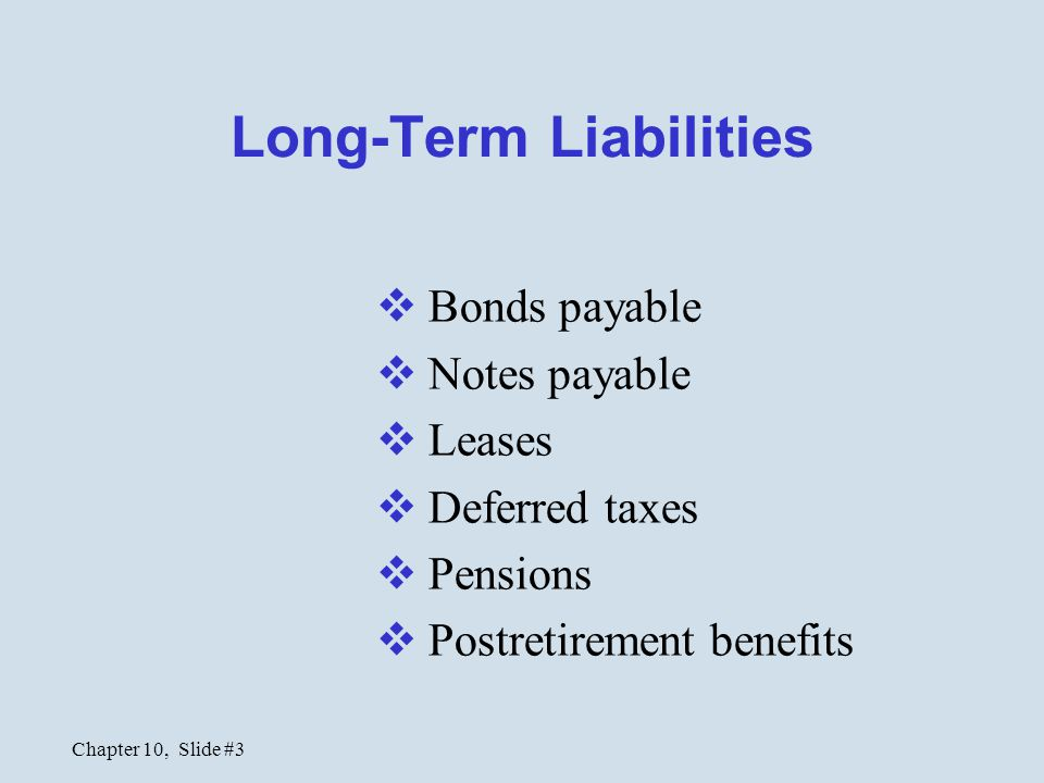 Chapter 10, Slide #3 Long-Term Liabilities  Bonds payable  Notes payable  Leases  Deferred taxes  Pensions  Postretirement benefits