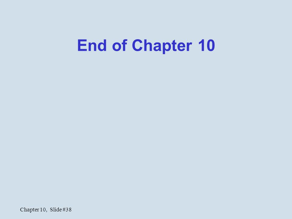 Chapter 10, Slide #38 End of Chapter 10