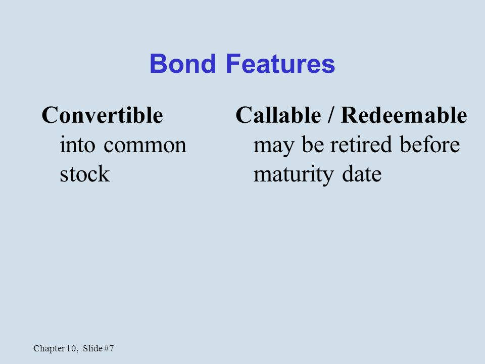 Chapter 10, Slide #7 Bond Features Convertible into common stock Callable / Redeemable may be retired before maturity date