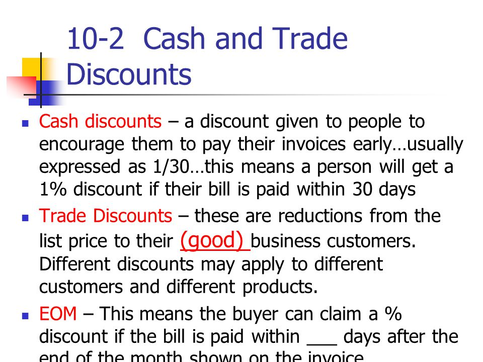 10-2 Cash and Trade Discounts Cash discounts – a discount given to people to encourage them to pay their invoices early…usually expressed as 1/30…this means a person will get a 1% discount if their bill is paid within 30 days Trade Discounts – these are reductions from the list price to their (good) business customers.