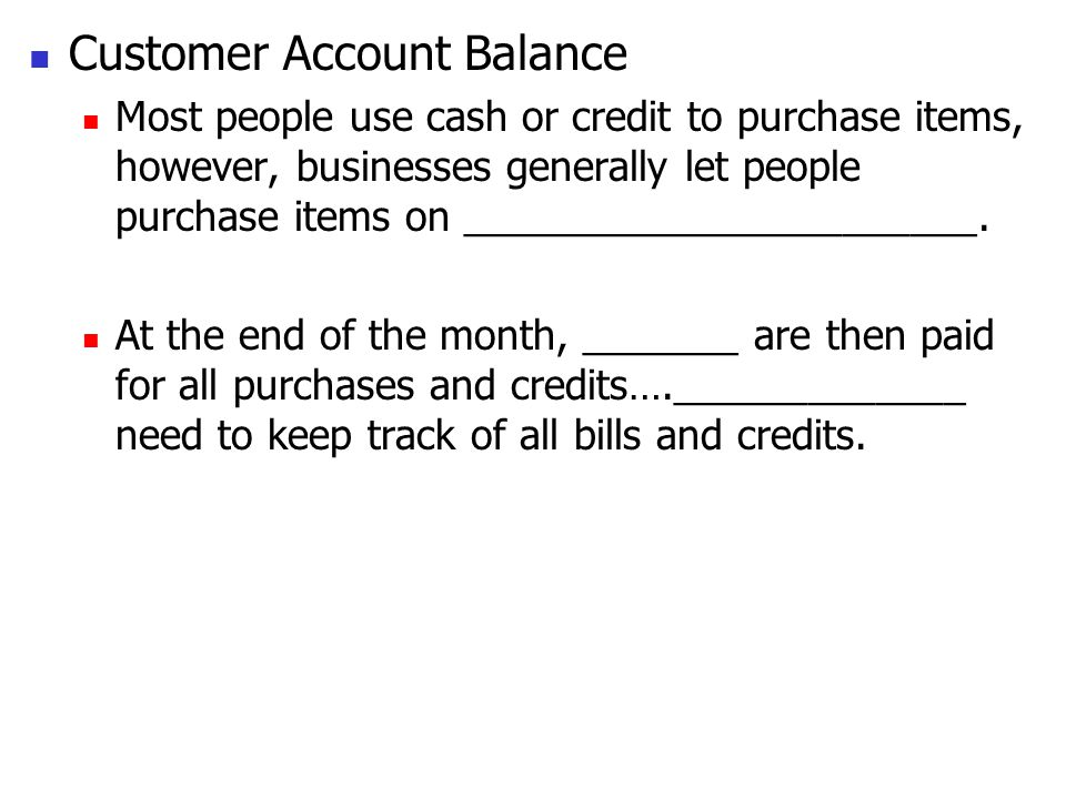 Customer Account Balance Most people use cash or credit to purchase items, however, businesses generally let people purchase items on _______________________.