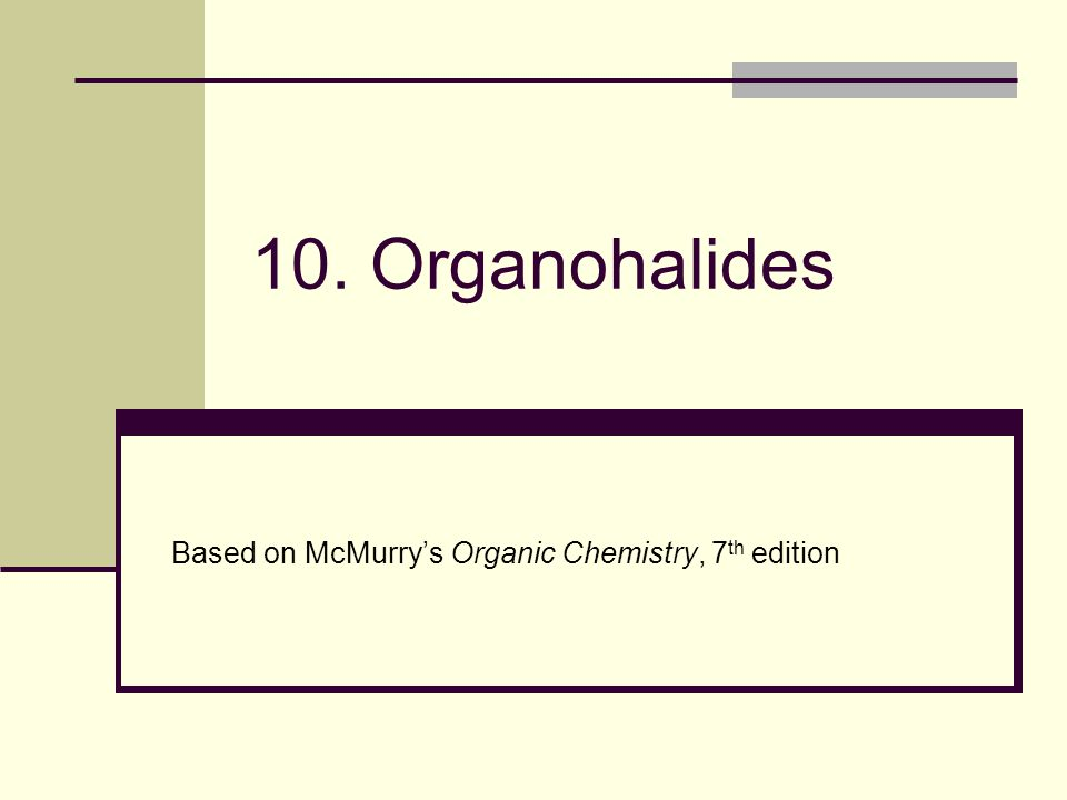 10. Organohalides Based on McMurry's Organic Chemistry, 7 th edition