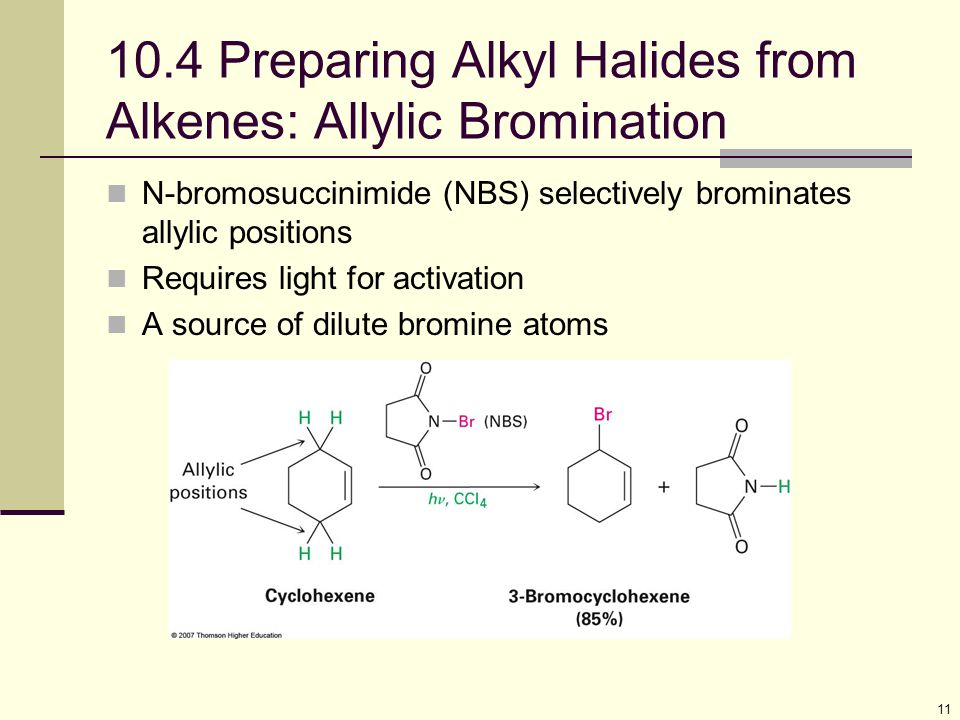 11 10.4 Preparing Alkyl Halides from Alkenes: Allylic Bromination N-bromosuccinimide (NBS) selectively brominates allylic positions Requires light for activation A source of dilute bromine atoms