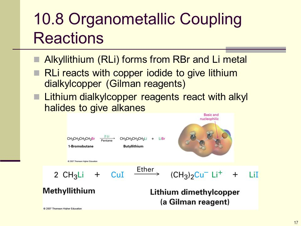 17 10.8 Organometallic Coupling Reactions Alkyllithium (RLi) forms from RBr and Li metal RLi reacts with copper iodide to give lithium dialkylcopper (Gilman reagents) Lithium dialkylcopper reagents react with alkyl halides to give alkanes