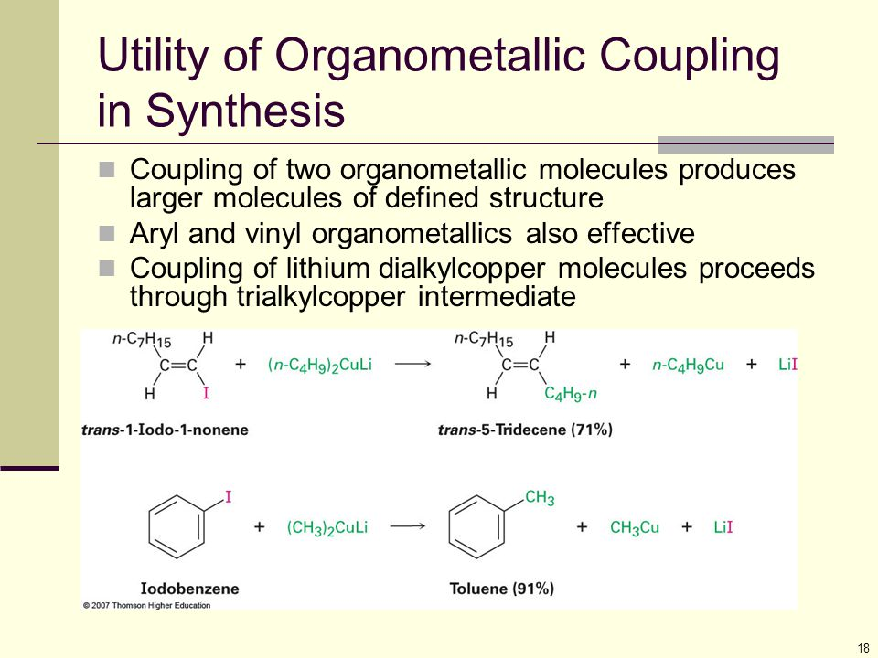 18 Utility of Organometallic Coupling in Synthesis Coupling of two organometallic molecules produces larger molecules of defined structure Aryl and vinyl organometallics also effective Coupling of lithium dialkylcopper molecules proceeds through trialkylcopper intermediate