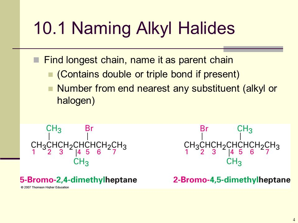4 10.1 Naming Alkyl Halides Find longest chain, name it as parent chain (Contains double or triple bond if present) Number from end nearest any substituent (alkyl or halogen)