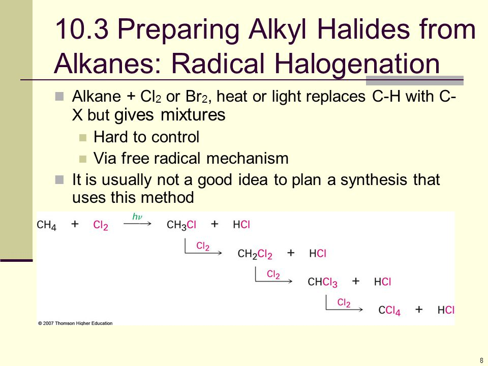 8 10.3 Preparing Alkyl Halides from Alkanes: Radical Halogenation Alkane + Cl 2 or Br 2, heat or light replaces C-H with C- X but gives mixtures Hard to control Via free radical mechanism It is usually not a good idea to plan a synthesis that uses this method