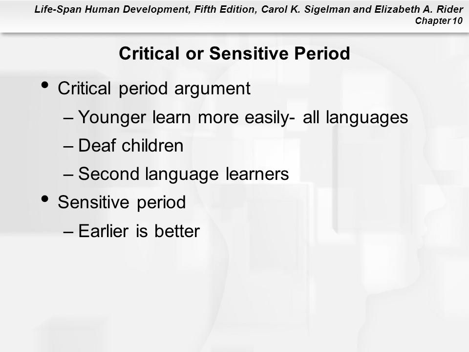 Life-Span Human Development, Fifth Edition, Carol K. Sigelman and Elizabeth A. Rider Chapter 10 Critical or Sensitive Period Critical period argument
