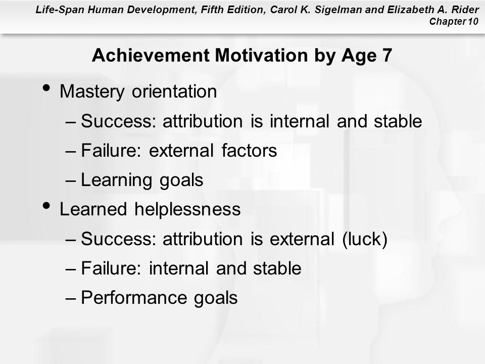 Life-Span Human Development, Fifth Edition, Carol K. Sigelman and Elizabeth A. Rider Chapter 10 Achievement Motivation by Age 7 Mastery orientation –S