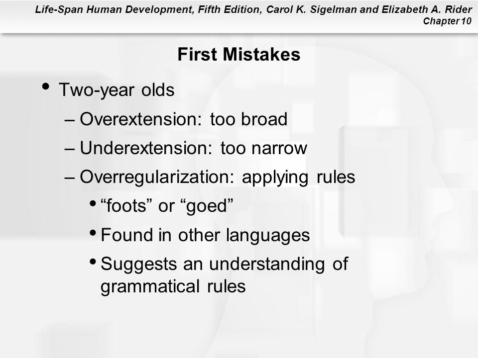 Life-Span Human Development, Fifth Edition, Carol K. Sigelman and Elizabeth A. Rider Chapter 10 First Mistakes Two-year olds –Overextension: too broad